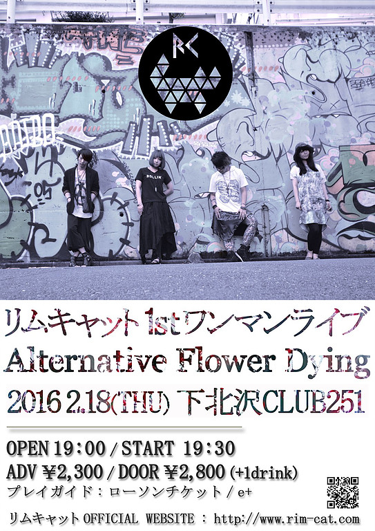 リムキャット1stワンマンライブ『Alternative Flower Dying』 2016.2.18(THU) 下北沢CLUB251 OPEN19:00 / START19:30 ADV 2,300 / DOOR 2,800 (+1drink)
